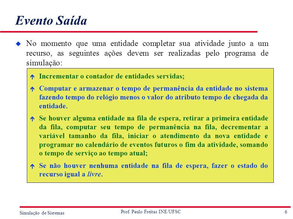 6 Simulação de Sistemas Prof. Paulo Freitas INE/UFSC Evento Saída u No momento que uma entidade completar sua atividade junto a um recurso, as seguint