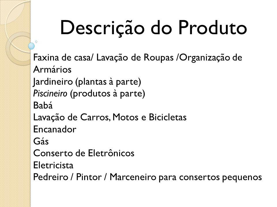 Descrição do Produto Faxina de casa/ Lavação de Roupas /Organização de Armários Jardineiro (plantas à parte) Piscineiro (produtos à parte) Babá Lavaçã