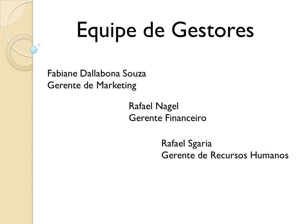 Equipe de Gestores Fabiane Dallabona Souza Gerente de Marketing Rafael Nagel Gerente Financeiro Rafael Sgaria Gerente de Recursos Humanos