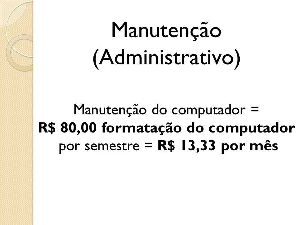 Manutenção (Administrativo) Manutenção do computador = R$ 80,00 formatação do computador por semestre = R$ 13,33 por mês