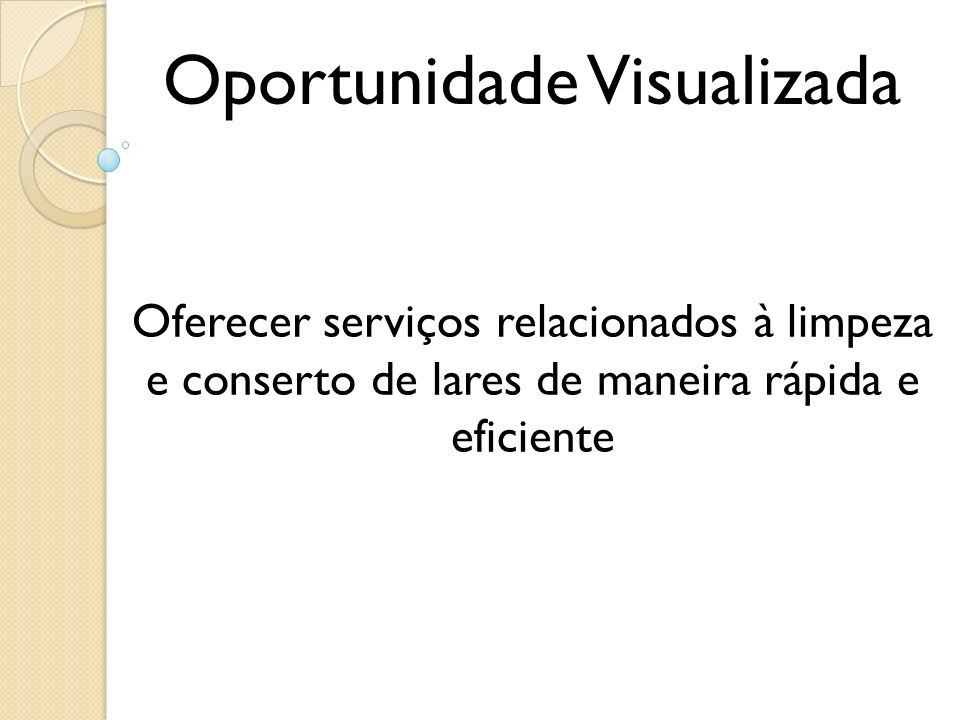 Oportunidade Visualizada Oferecer serviços relacionados à limpeza e conserto de lares de maneira rápida e eficiente