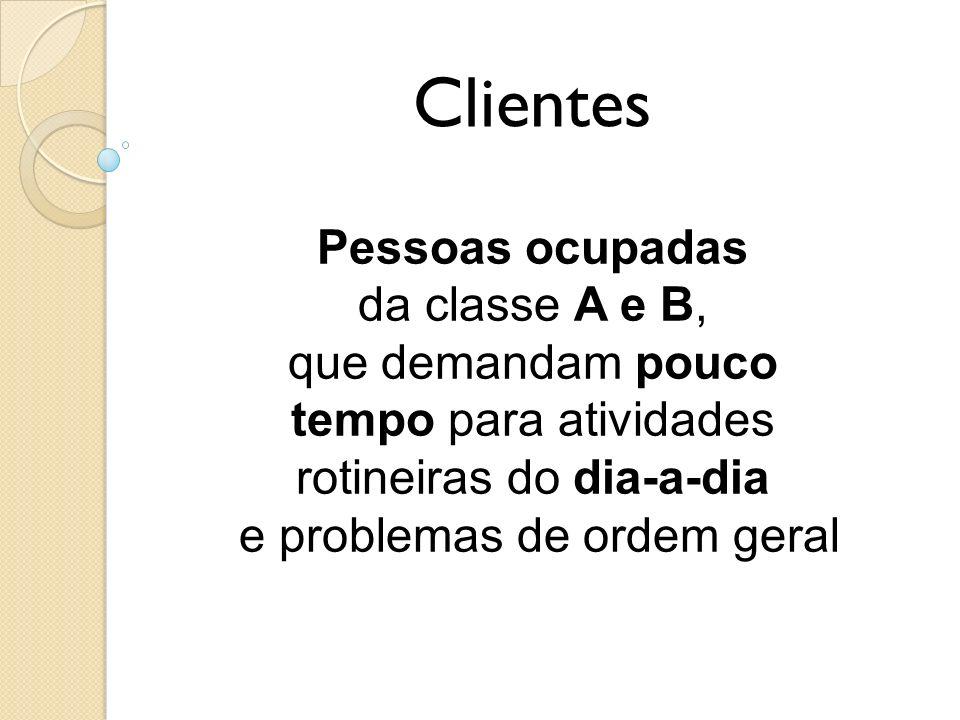Clientes Pessoas ocupadas da classe A e B, que demandam pouco tempo para atividades rotineiras do dia-a-dia e problemas de ordem geral