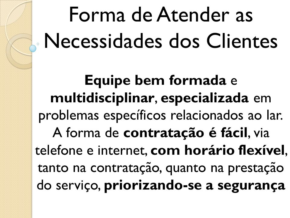 Forma de Atender as Necessidades dos Clientes Equipe bem formada e multidisciplinar, especializada em problemas específicos relacionados ao lar. A for