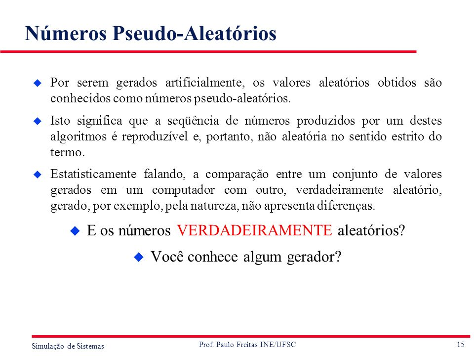 15 Simulação de Sistemas Prof. Paulo Freitas INE/UFSC Números Pseudo-Aleatórios u Por serem gerados artificialmente, os valores aleatórios obtidos são
