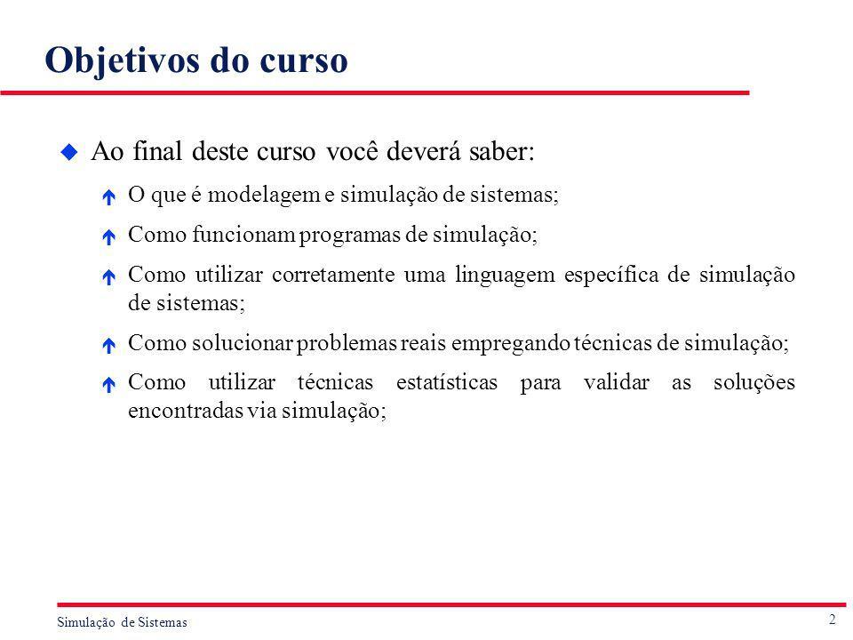 2 Simulação de Sistemas Objetivos do curso u Ao final deste curso você deverá saber: é O que é modelagem e simulação de sistemas; é Como funcionam pro
