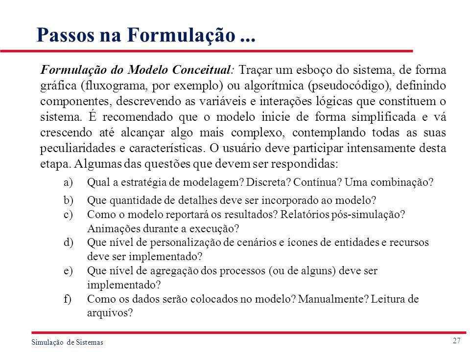27 Simulação de Sistemas Passos na Formulação... Formulação do Modelo Conceitual: Traçar um esboço do sistema, de forma gráfica (fluxograma, por exemp
