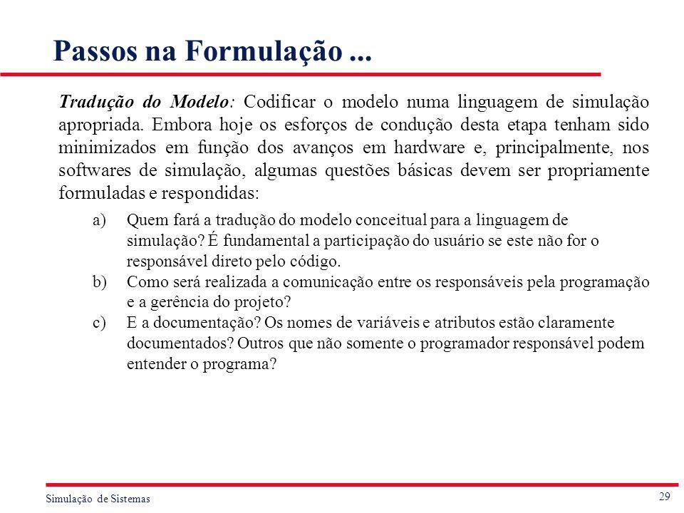29 Simulação de Sistemas Passos na Formulação... Tradução do Modelo: Codificar o modelo numa linguagem de simulação apropriada. Embora hoje os esforço