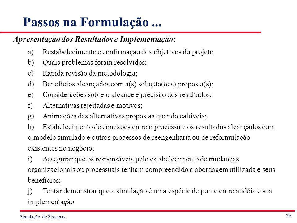36 Simulação de Sistemas Passos na Formulação... Apresentação dos Resultados e Implementação: a)Restabelecimento e confirmação dos objetivos do projet
