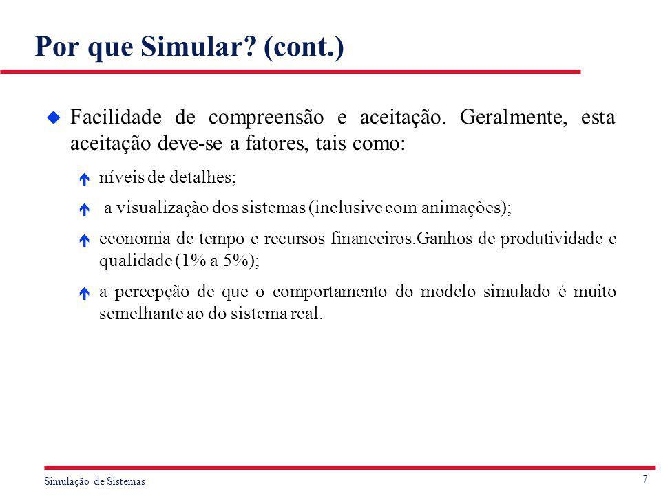7 Simulação de Sistemas Por que Simular? (cont.) u Facilidade de compreensão e aceitação. Geralmente, esta aceitação deve-se a fatores, tais como: é n