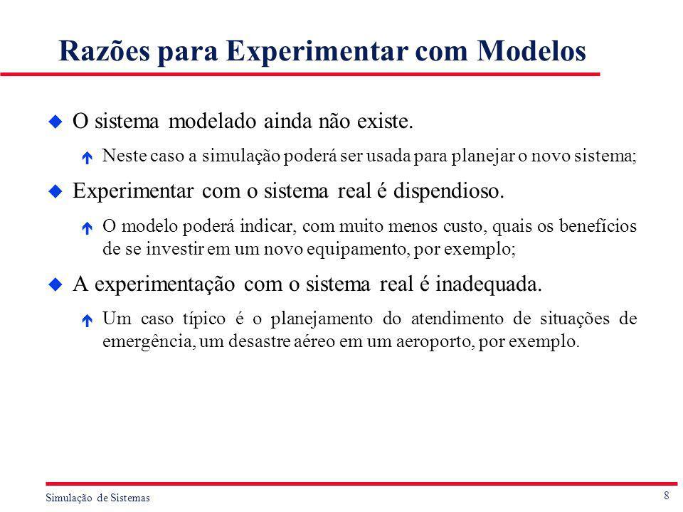 8 Simulação de Sistemas Razões para Experimentar com Modelos u O sistema modelado ainda não existe. é Neste caso a simulação poderá ser usada para pla