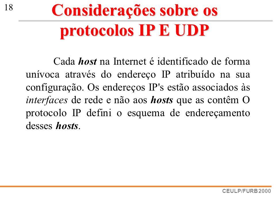 CEULP/FURB 2000 18 Considerações sobre os protocolos IP E UDP Cada host na Internet é identificado de forma unívoca através do endereço IP atribuído n