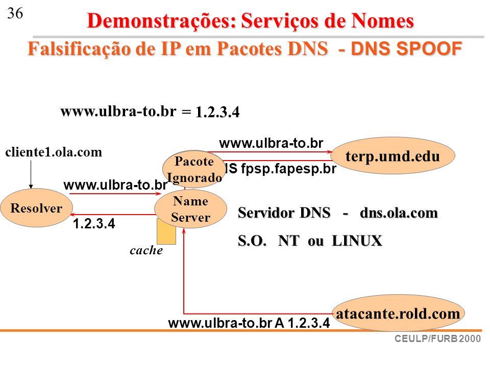 CEULP/FURB 2000 36 Falsificação de IP em Pacotes DNS - DNS SPOOF www.ulbra-to.br br NS fpsp.fapesp.br 1.2.3.4 terp.umd.edu www.ulbra-to.br cache Resol