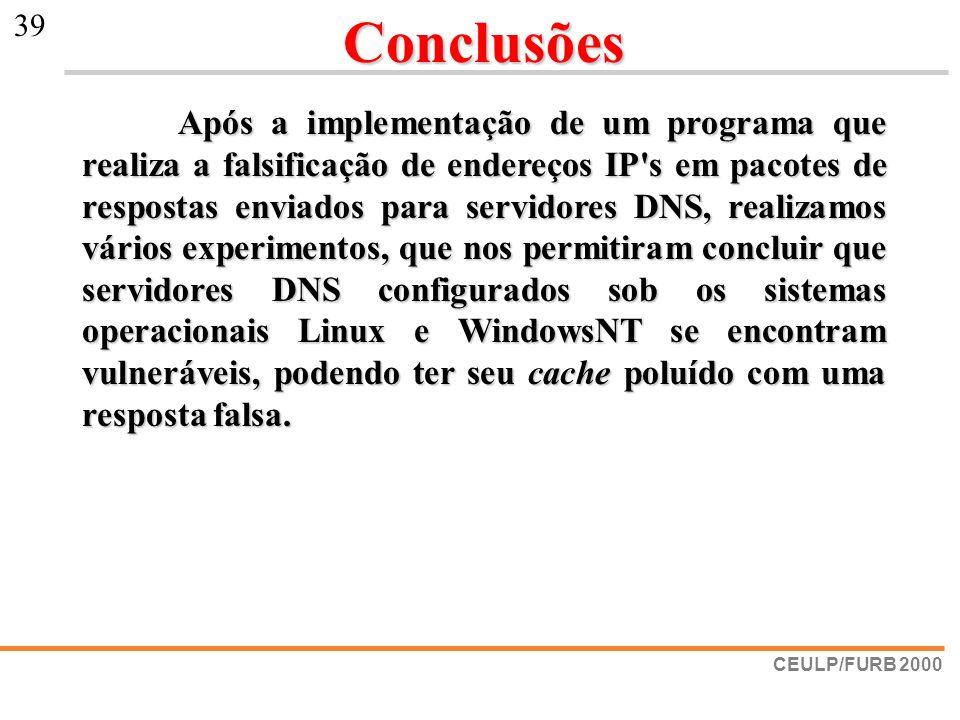 CEULP/FURB 2000 39Conclusões Após a implementação de um programa que realiza a falsificação de endereços IP's em pacotes de respostas enviados para se