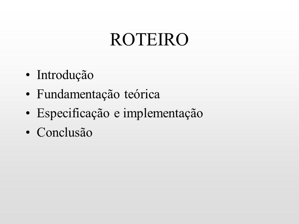 ROTEIRO Introdução Fundamentação teórica Especificação e implementação Conclusão