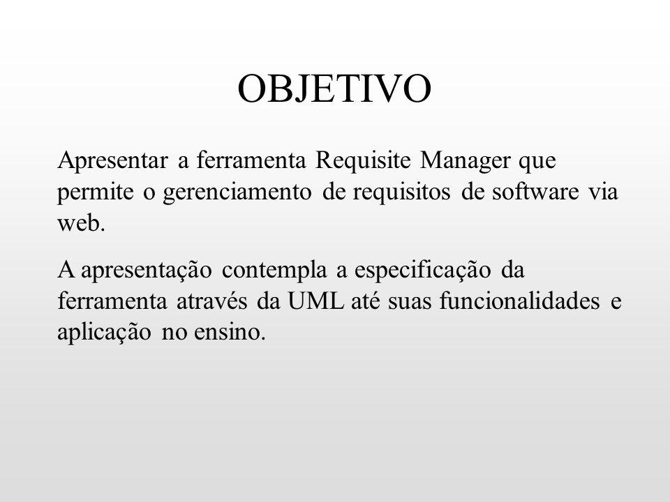 OBJETIVO Apresentar a ferramenta Requisite Manager que permite o gerenciamento de requisitos de software via web. A apresentação contempla a especific