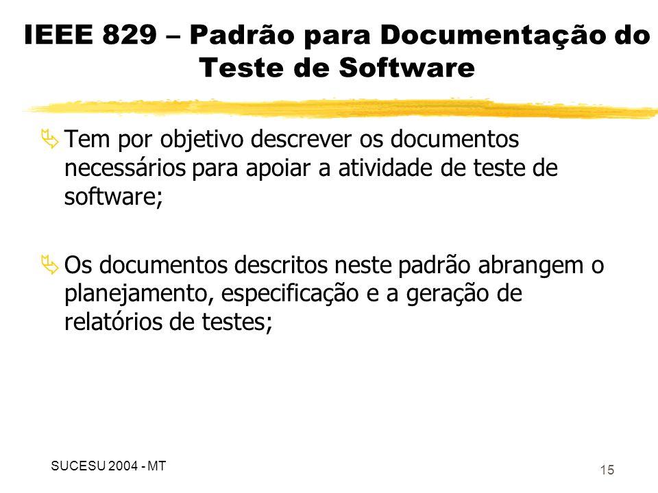 16 É composto pelos documentos de: Especificação do plano de teste: prescreve o escopo, o plano de ação, os recursos e o cronograma das atividades de teste; Especificação do projeto de teste: refina o que foi definido no plano de teste e identifica as características que serão testadas; Especificação do caso de teste: detalha cada característica que será testada; IEEE 829 – Padrão para Documentação do Teste de Software SUCESU 2004 - MT