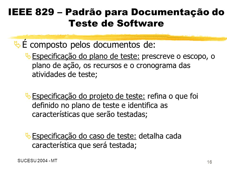 17 IEEE 829 – Padrão para Documentação do Teste de Software É composto pelos documentos de (continuação): Especificação do procedimento de teste: especifica os passos para execução do caso de teste; Relatório de transição de item de teste: identifica os itens que estão sendo enviados para a equipe de testes; Log dos testes (diário de bordo): provê um histórico cronológico dos detalhes relevantes da execução dos testes; SUCESU 2004 - MT