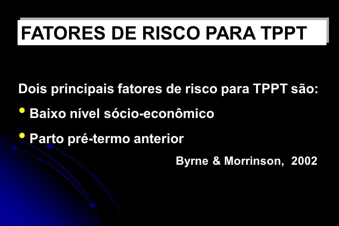 Dois principais fatores de risco para TPPT são: Baixo nível sócio-econômico Parto pré-termo anterior Byrne & Morrinson, 2002 FATORES DE RISCO PARA TPP