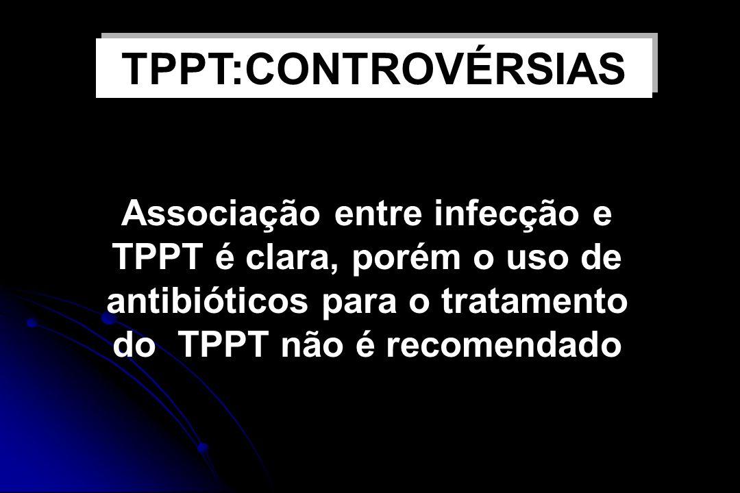 USO DE ANTIBIÓTICOS E TPPT Associação entre infecção e TPPT é clara, porém o uso de antibióticos para o tratamento do TPPT não é recomendado TPPT:CONT