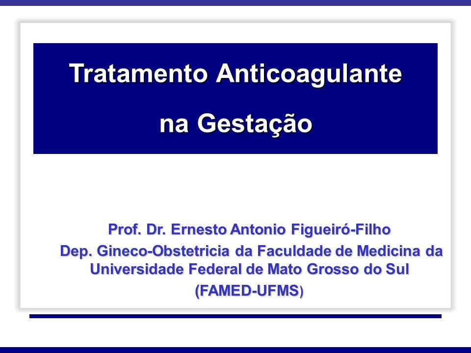 Tratamento Anticoagulante na Gestação Prof. Dr. Ernesto Antonio Figueiró-Filho Dep. Gineco-Obstetricia da Faculdade de Medicina da Universidade Federa