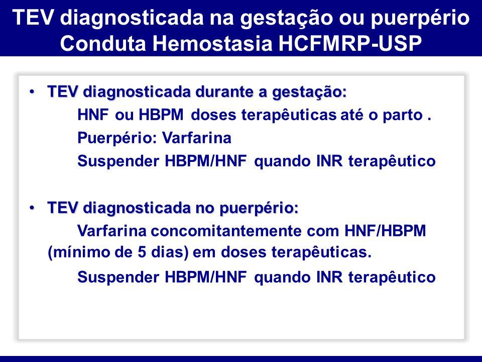 TEV diagnosticada durante a gestação:TEV diagnosticada durante a gestação: HNF ou HBPM doses terapêuticas até o parto. Puerpério: Varfarina Suspender