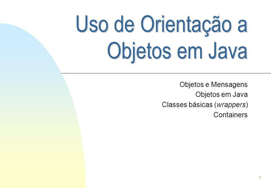 1 Uso de Orientação a Objetos em Java Objetos e Mensagens Objetos em Java Classes básicas (wrappers) Containers