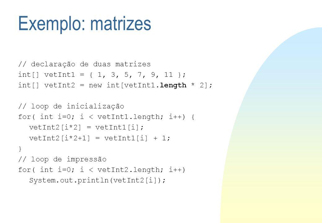 Exemplo: matrizes // declaração de duas matrizes int[] vetInt1 = { 1, 3, 5, 7, 9, 11 }; int[] vetInt2 = new int[vetInt1.length * 2]; // loop de inicia