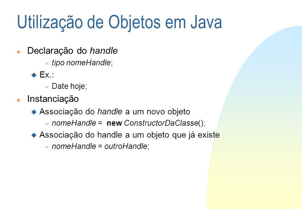 Utilização de Objetos em Java Declaração do handle tipo nomeHandle; Ex.: Date hoje; Instanciação Associação do handle a um novo objeto nomeHandle = ne