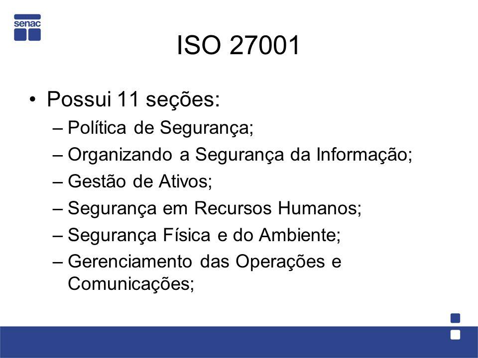 Possui 11 seções: –Política de Segurança; –Organizando a Segurança da Informação; –Gestão de Ativos; –Segurança em Recursos Humanos; –Segurança Física