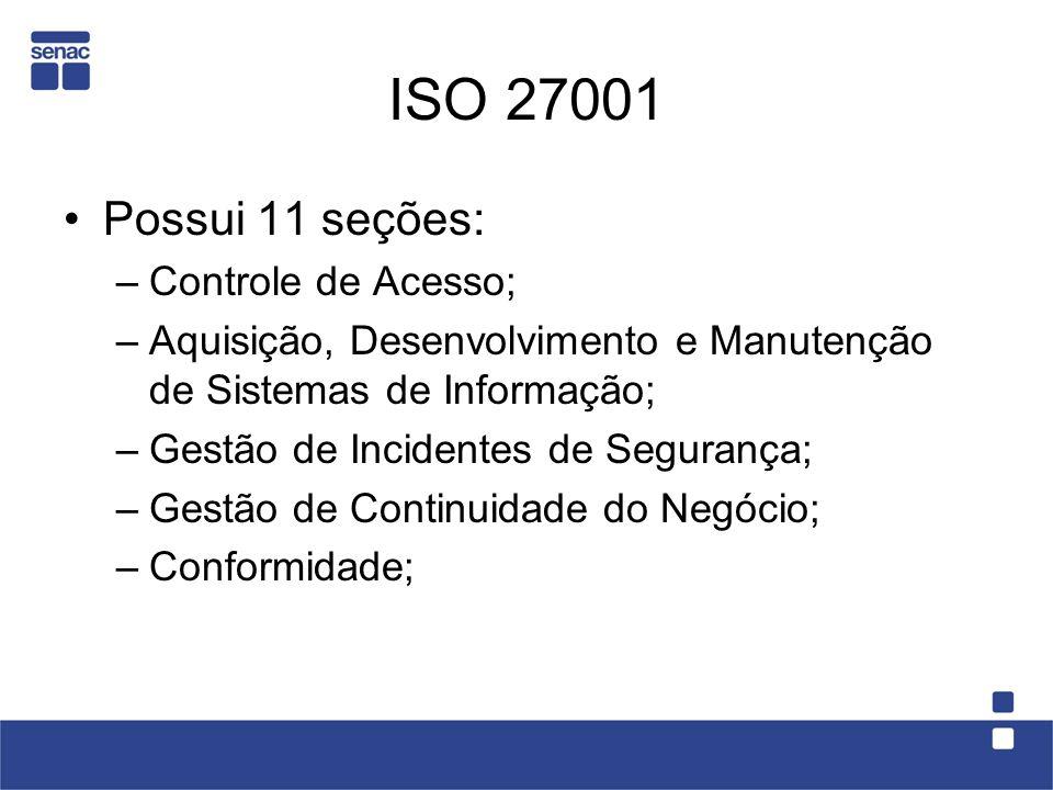 ISO 27001 Possui 11 seções: –Controle de Acesso; –Aquisição, Desenvolvimento e Manutenção de Sistemas de Informação; –Gestão de Incidentes de Seguranç
