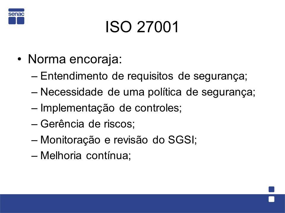ISO 27001 Norma encoraja: –Entendimento de requisitos de segurança; –Necessidade de uma política de segurança; –Implementação de controles; –Gerência