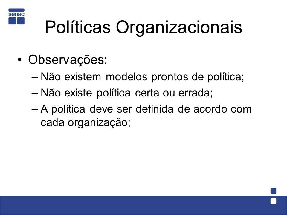 Políticas Organizacionais Observações: –Não existem modelos prontos de política; –Não existe política certa ou errada; –A política deve ser definida d