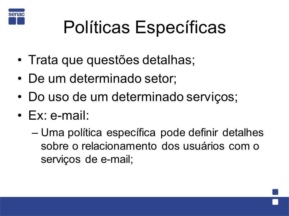 Políticas Específicas Trata que questões detalhas; De um determinado setor; Do uso de um determinado serviços; Ex: e-mail: –Uma política específica po