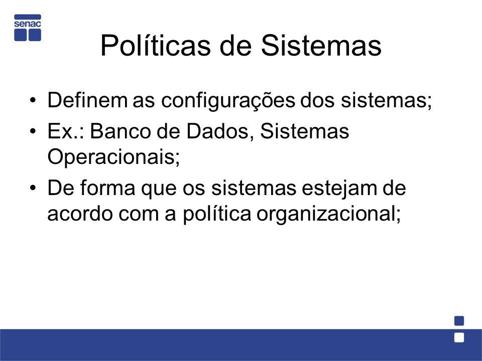 Políticas de Sistemas Definem as configurações dos sistemas; Ex.: Banco de Dados, Sistemas Operacionais; De forma que os sistemas estejam de acordo co