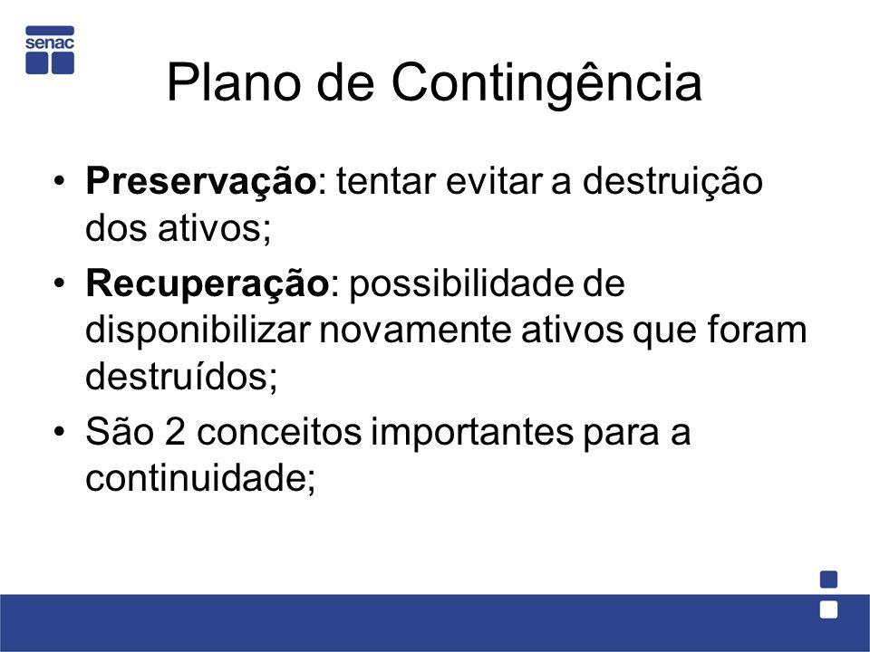 Plano de Contingência Preservação: tentar evitar a destruição dos ativos; Recuperação: possibilidade de disponibilizar novamente ativos que foram dest