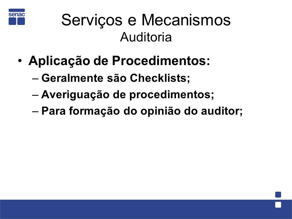 Serviços e Mecanismos Auditoria Aplicação de Procedimentos: –Geralmente são Checklists; –Averiguação de procedimentos; –Para formação do opinião do au