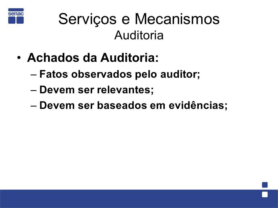 Serviços e Mecanismos Auditoria Achados da Auditoria: –Fatos observados pelo auditor; –Devem ser relevantes; –Devem ser baseados em evidências;