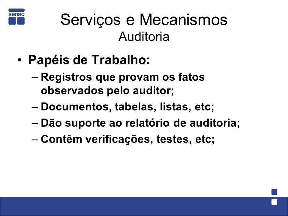 Serviços e Mecanismos Auditoria Papéis de Trabalho: –Registros que provam os fatos observados pelo auditor; –Documentos, tabelas, listas, etc; –Dão su