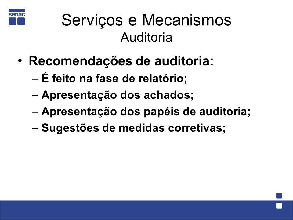 Serviços e Mecanismos Auditoria Recomendações de auditoria: –É feito na fase de relatório; –Apresentação dos achados; –Apresentação dos papéis de audi