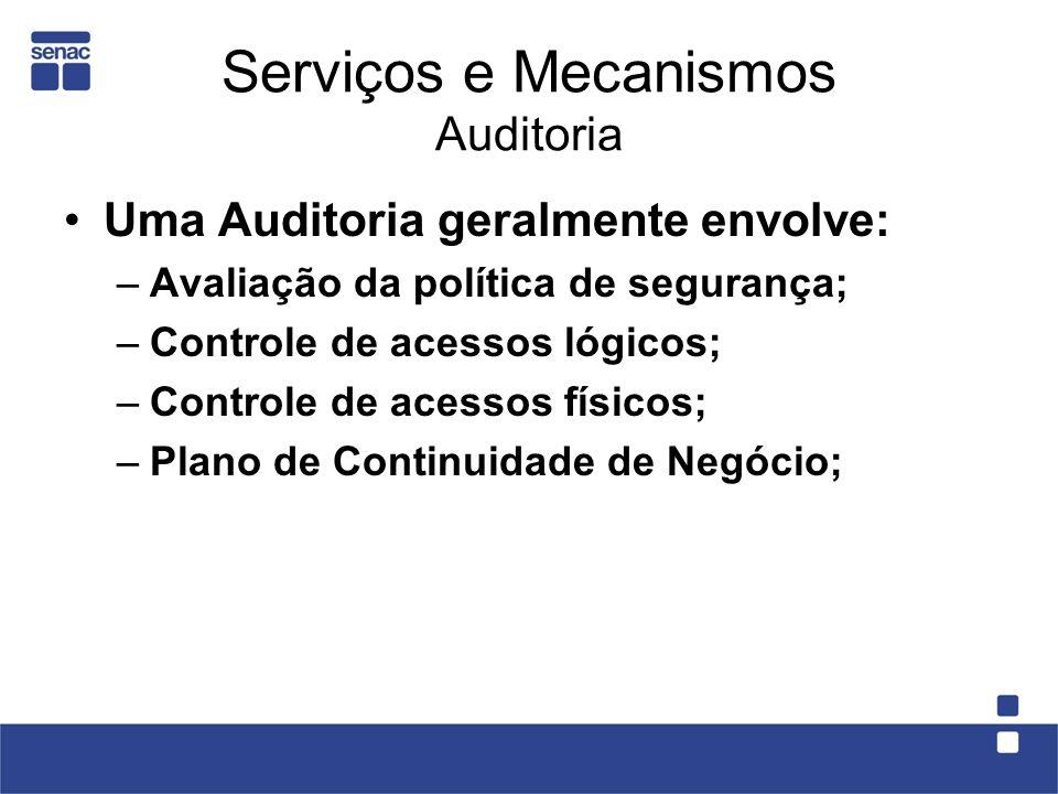 Serviços e Mecanismos Auditoria Uma Auditoria geralmente envolve: –Avaliação da política de segurança; –Controle de acessos lógicos; –Controle de aces