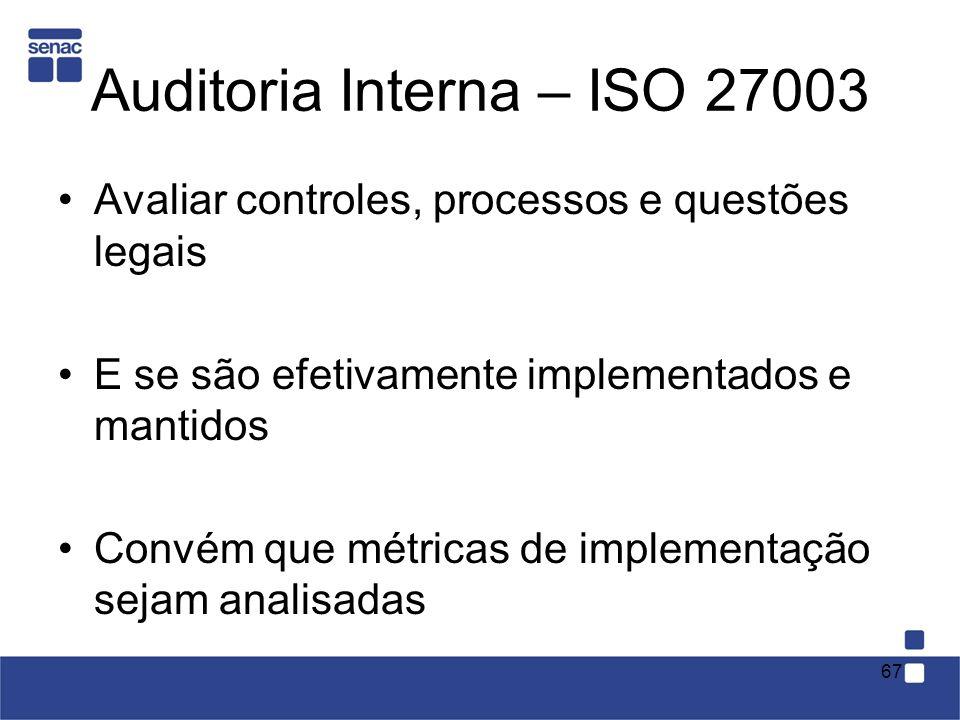 Auditoria Interna – ISO 27003 Avaliar controles, processos e questões legais E se são efetivamente implementados e mantidos Convém que métricas de imp