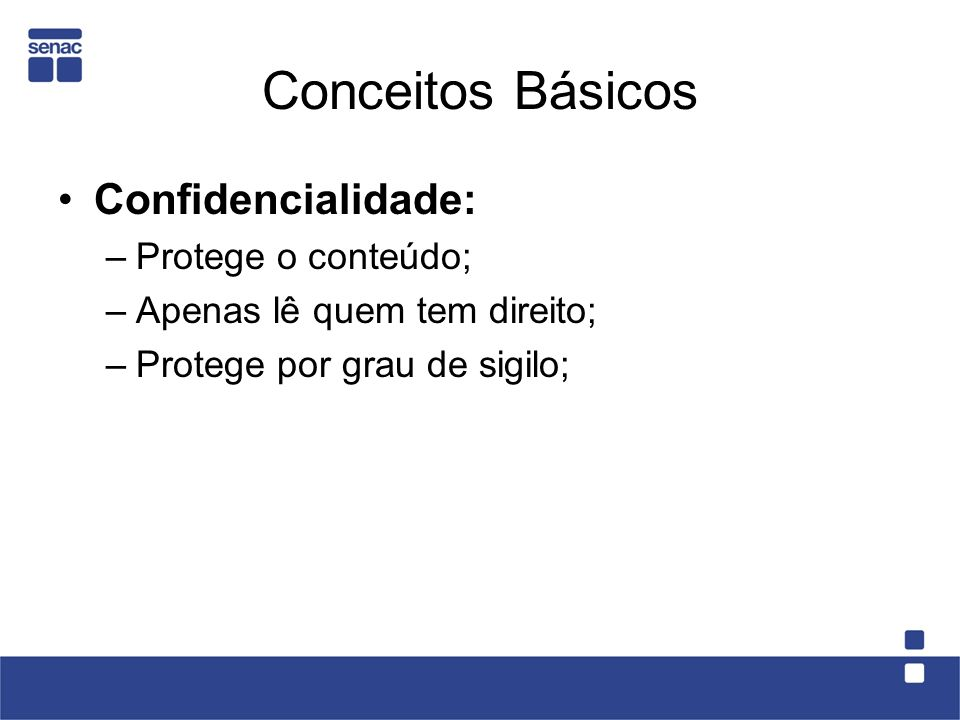 Conceitos Básicos Confidencialidade: –Protege o conteúdo; –Apenas lê quem tem direito; –Protege por grau de sigilo;