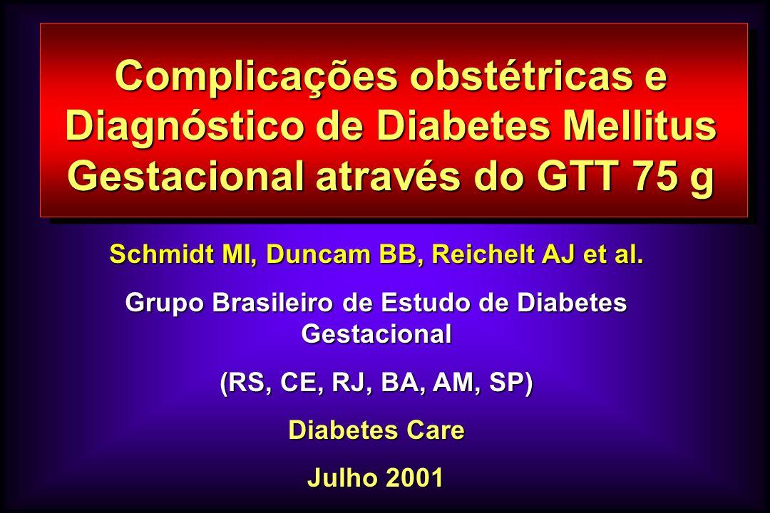 Complicações obstétricas e Diagnóstico de Diabetes Mellitus Gestacional através do GTT 75 g Schmidt MI, Duncam BB, Reichelt AJ et al. Grupo Brasileiro