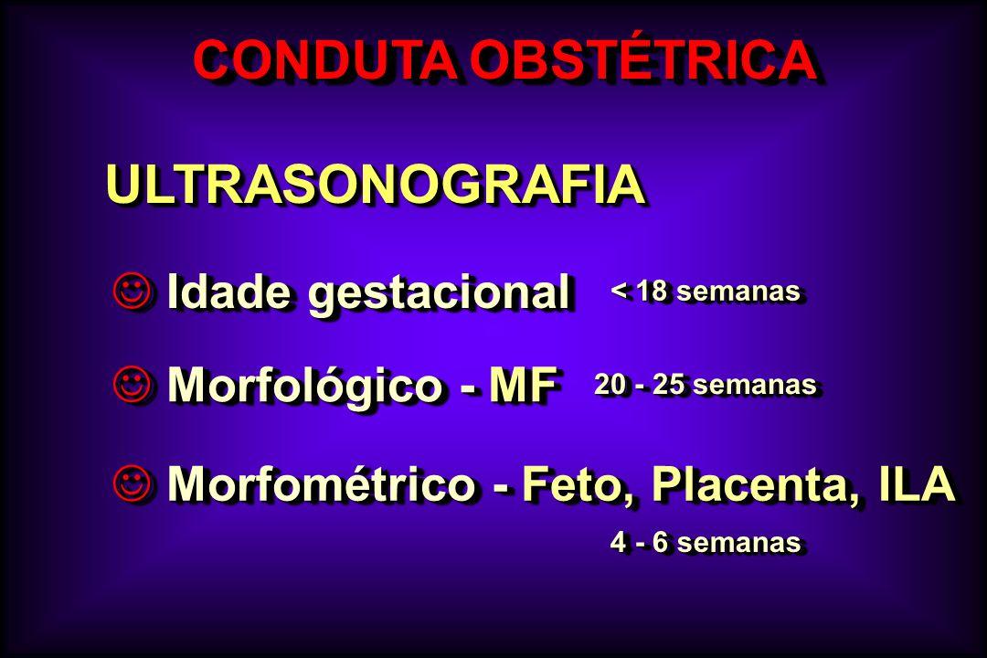 CONDUTA OBSTÉTRICA ULTRASONOGRAFIAULTRASONOGRAFIA J Morfológico - MF J Idade gestacional J Morfométrico - Feto, Placenta, ILA 4 - 6 semanas 20 - 25 se