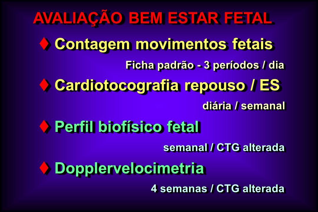AVALIAÇÃO BEM ESTAR FETAL t Contagem movimentos fetais t Cardiotocografia repouso / ES t Perfil biofísico fetal t Dopplervelocimetria t Contagem movim