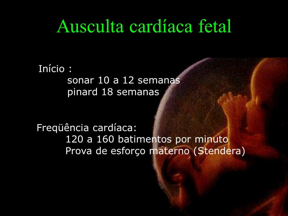 Ausculta cardíaca fetal Início : sonar 10 a 12 semanas pinard 18 semanas Freqüência cardíaca: 120 a 160 batimentos por minuto Prova de esforço materno