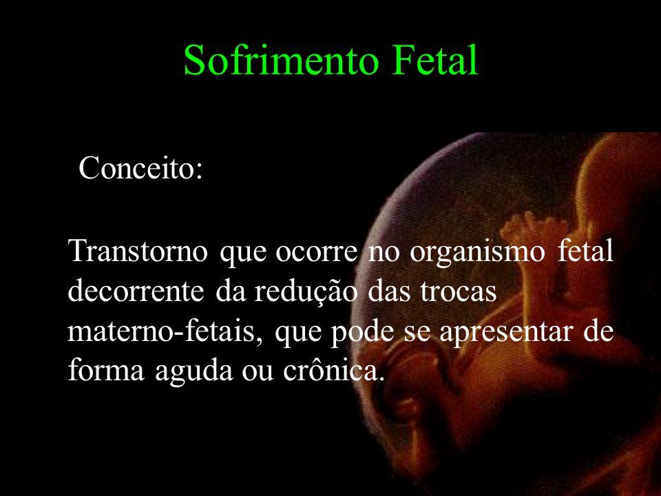Sofrimento Fetal Conceito: Transtorno que ocorre no organismo fetal decorrente da redução das trocas materno-fetais, que pode se apresentar de forma aguda ou crônica.