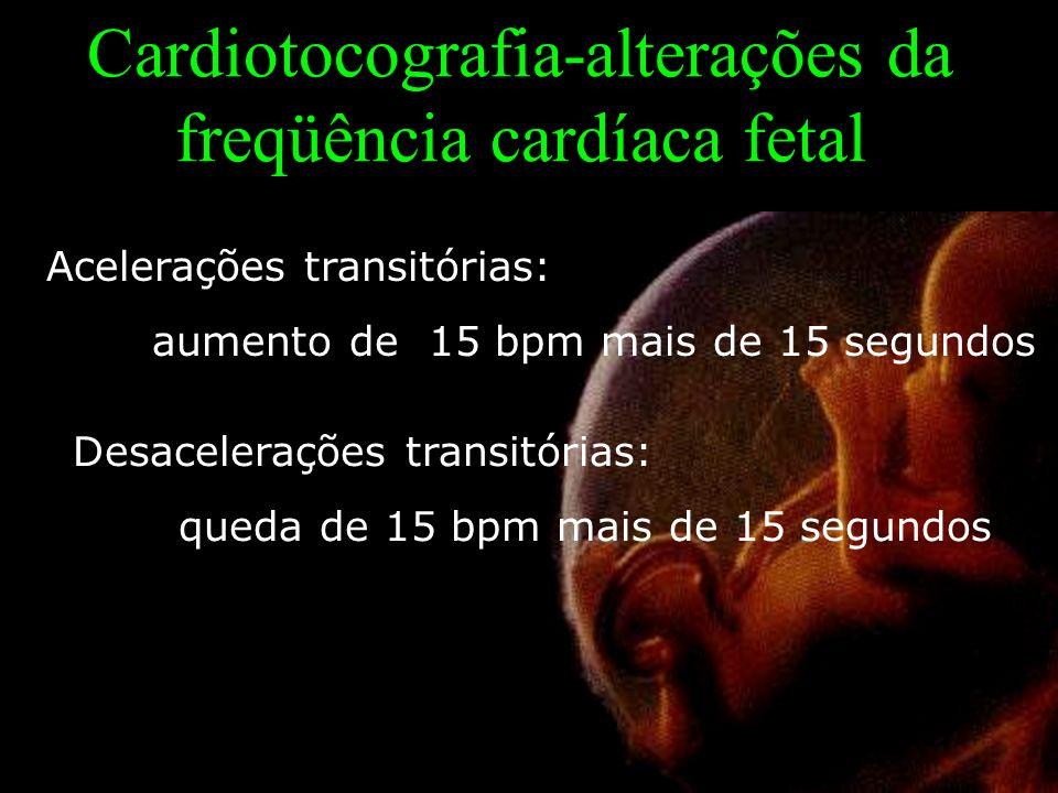 Cardiotocografia-alterações da freqüência cardíaca fetal Acelerações transitórias: aumento de 15 bpm mais de 15 segundos Desacelerações transitórias: queda de 15 bpm mais de 15 segundos