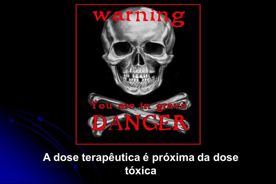 A dose terapêutica é próxima da dose tóxica