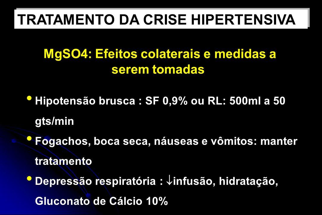 MgSO4: Efeitos colaterais e medidas a serem tomadas Hipotensão brusca : SF 0,9% ou RL: 500ml a 50 gts/min Fogachos, boca seca, náuseas e vômitos: manter tratamento Depressão respiratória : infusão, hidratação, Gluconato de Cálcio 10% TRATAMENTO DA CRISE HIPERTENSIVA
